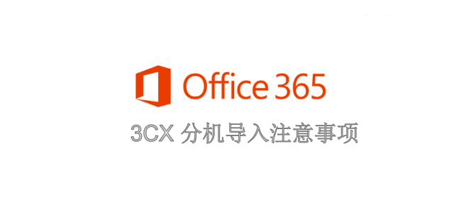 3CX通过AD域或Office 365导入分机需要注意的事项