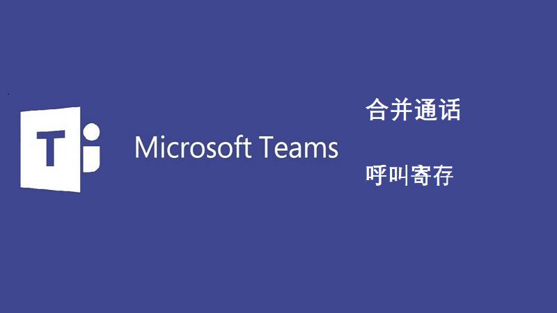 微软Teams合并通话和呼叫寄存